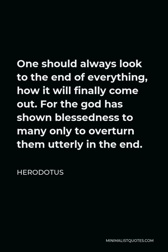 Herodotus Quote - One should always look to the end of everything, how it will finally come out. For the god has shown blessedness to many only to overturn them utterly in the end.