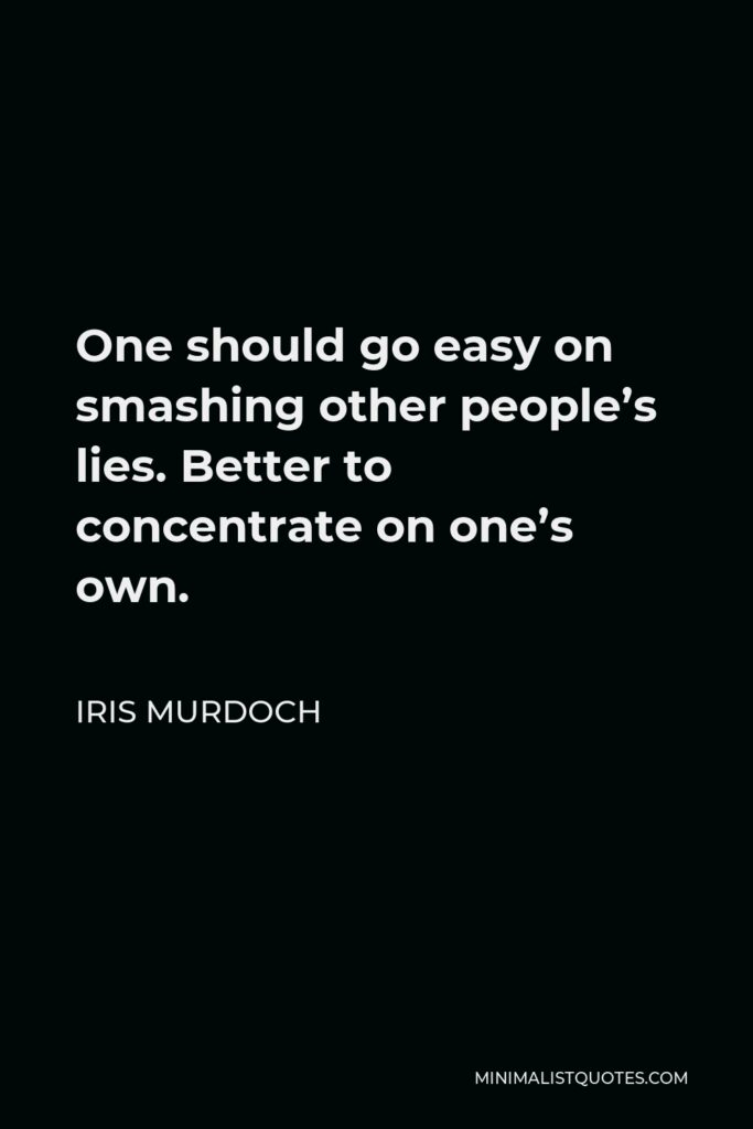 Iris Murdoch Quote - One should go easy on smashing other people's lies. Better to concentrate on one's own.