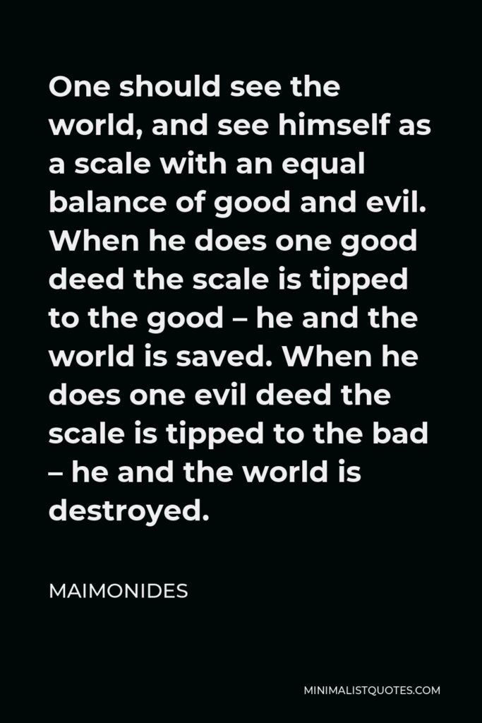 Maimonides Quote - One should see the world, and see himself as a scale with an equal balance of good and evil. When he does one good deed the scale is tipped to the good – he and the world is saved. When he does one evil deed the scale is tipped to the bad – he and the world is destroyed.
