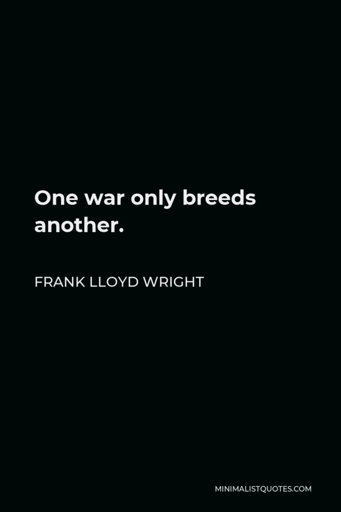 Frank Lloyd Wright Quote - One war only breeds another.