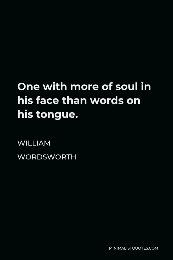 William Wordsworth Quote - One with more of soul in his face than words on his tongue.