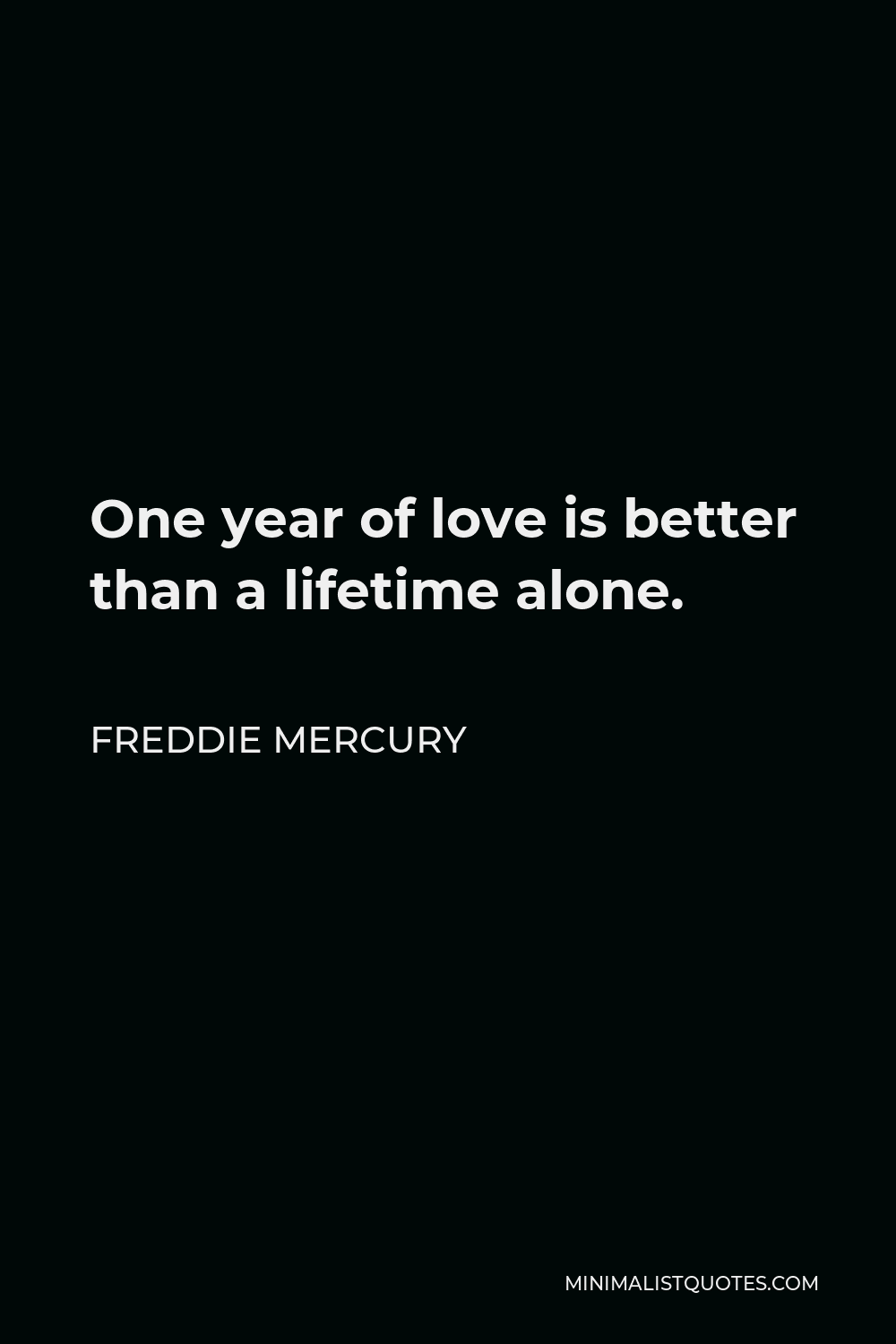 Freddie Mercury Quote - One year of love is better than a lifetime alone.