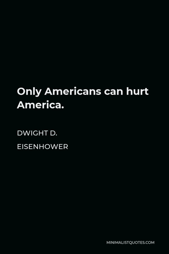Dwight D. Eisenhower Quote - Only Americans can hurt America.