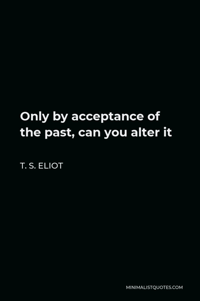 T. S. Eliot Quote - Only by acceptance of the past, can you alter it
