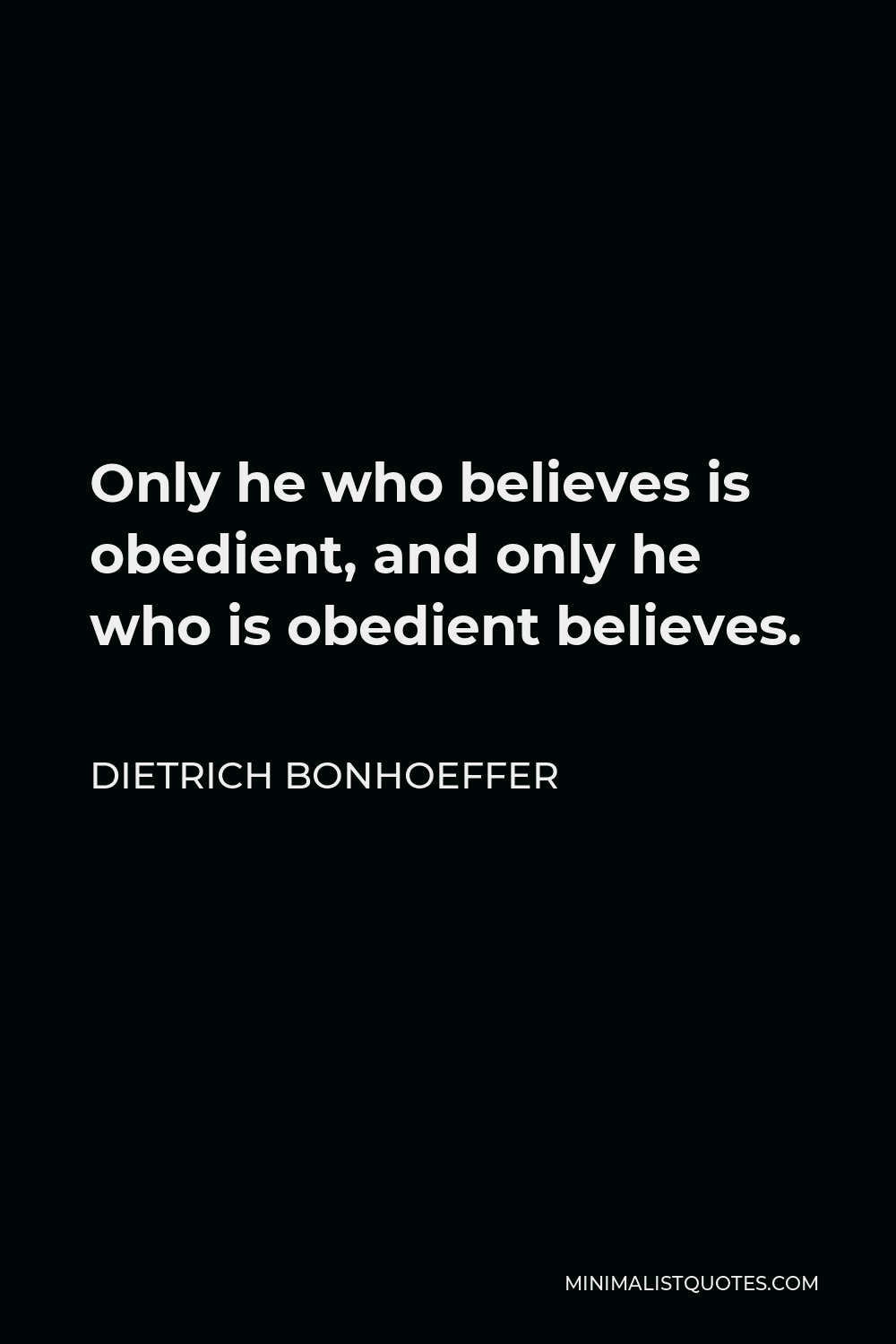 Dietrich Bonhoeffer Quote - Only he who believes is obedient, and only he who is obedient believes.