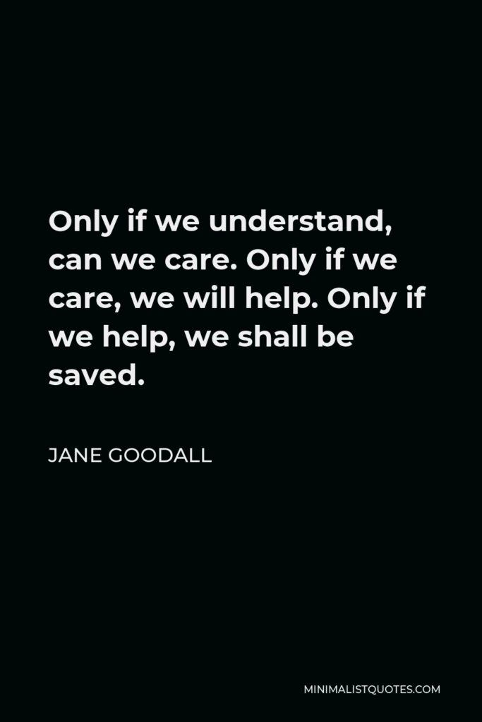 Jane Goodall Quote - Only if we understand, can we care. Only if we care, we will help. Only if we help, we shall be saved.