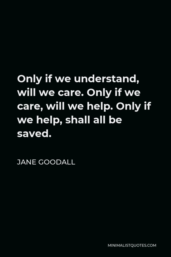 Jane Goodall Quote - Only if we understand, will we care. Only if we care, will we help. Only if we help, shall all be saved.