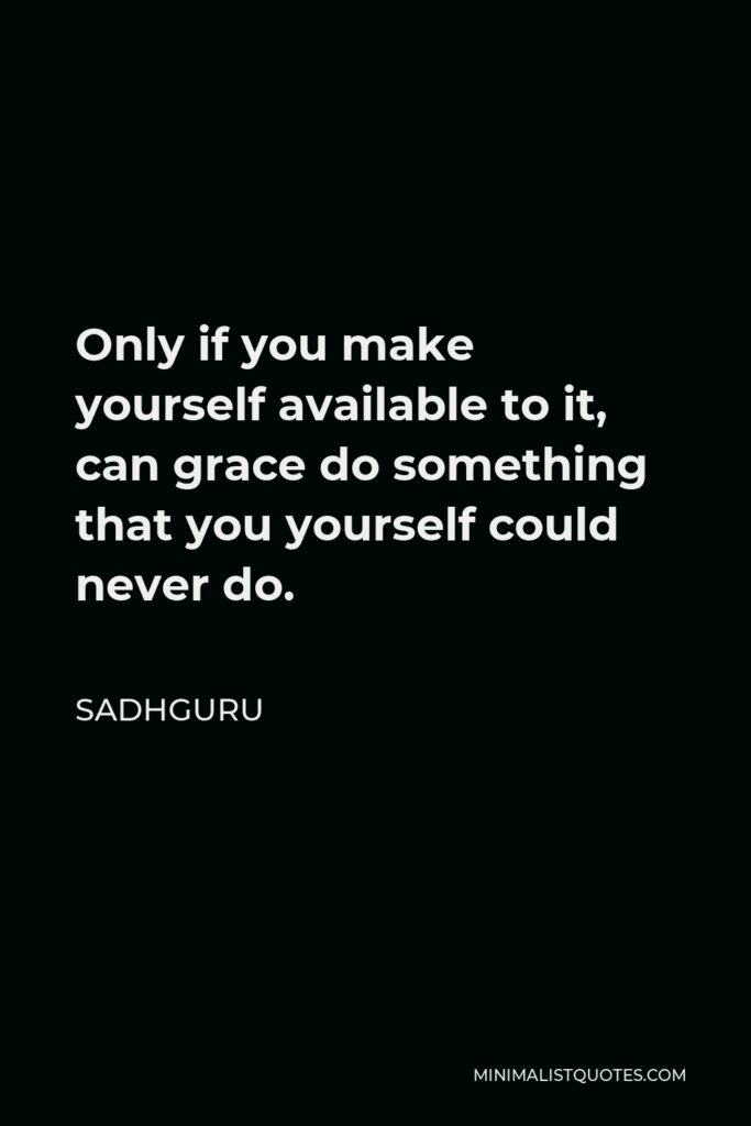 Sadhguru Quote - Only if you make yourself available to it, can grace do something that you yourself could never do.