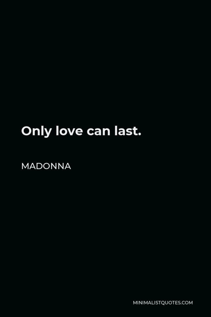 Madonna Quote - Only love can last.
