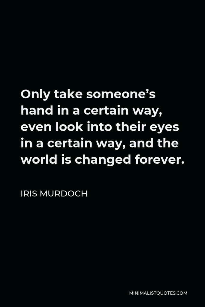 Iris Murdoch Quote - Only take someone's hand in a certain way, even look into their eyes in a certain way, and the world is changed forever.