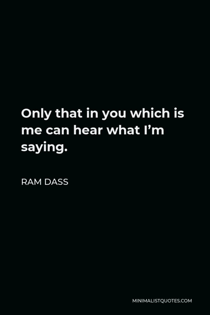 Ram Dass Quote - Only that in you which is me can hear what I'm saying.