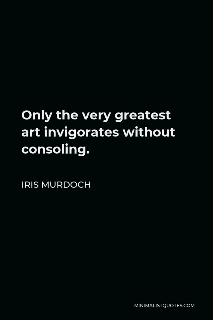 Iris Murdoch Quote - Only the very greatest art invigorates without consoling.