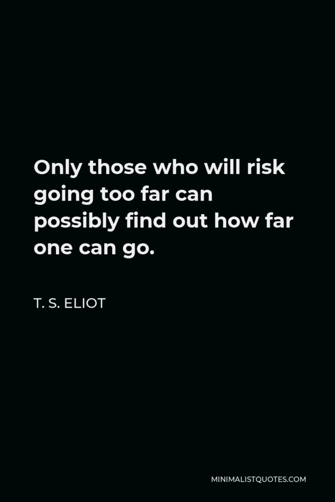 T. S. Eliot Quote - Only those who will risk going too far can possibly find out how far one can go.