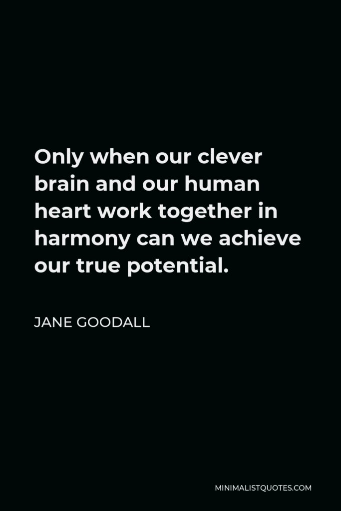 Jane Goodall Quote - Only when our clever brain and our human heart work together in harmony can we achieve our true potential.