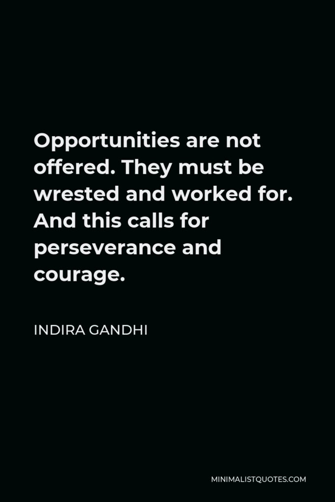 Indira Gandhi Quote - Opportunities are not offered. They must be wrested and worked for. And this calls for perseverance and courage.
