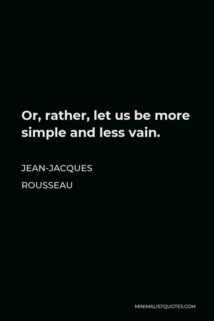 Jean-Jacques Rousseau Quote - Or, rather, let us be more simple and less vain.