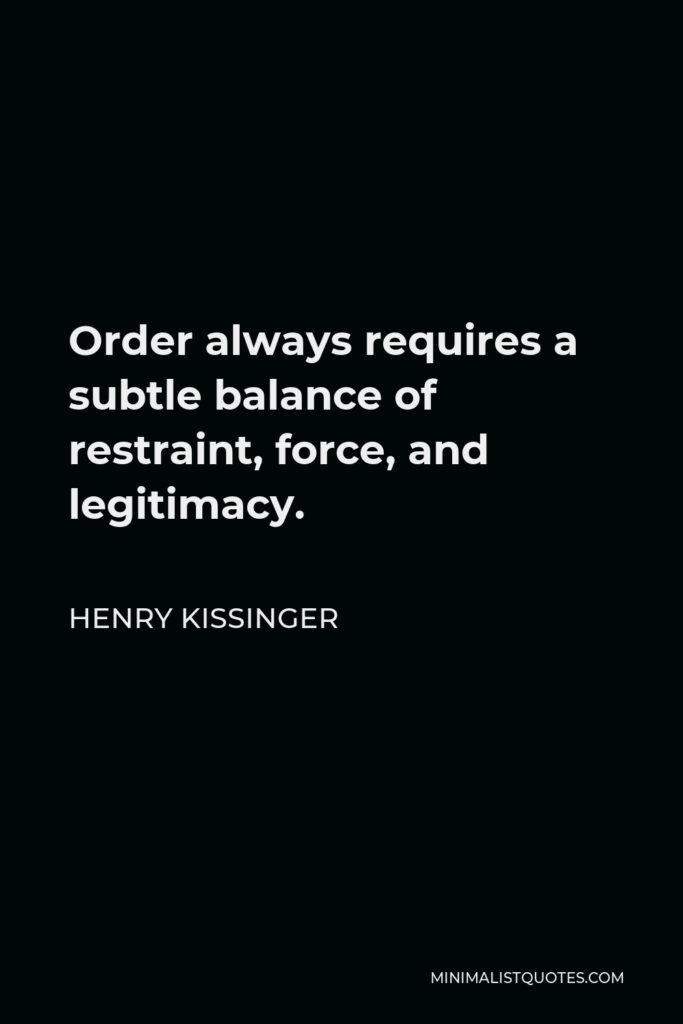 Henry Kissinger Quote - Order always requires a subtle balance of restraint, force, and legitimacy.