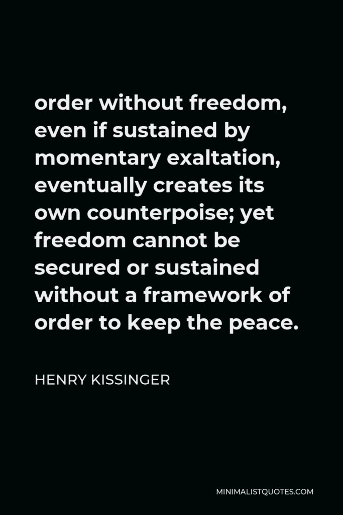 Henry Kissinger Quote - order without freedom, even if sustained by momentary exaltation, eventually creates its own counterpoise; yet freedom cannot be secured or sustained without a framework of order to keep the peace.