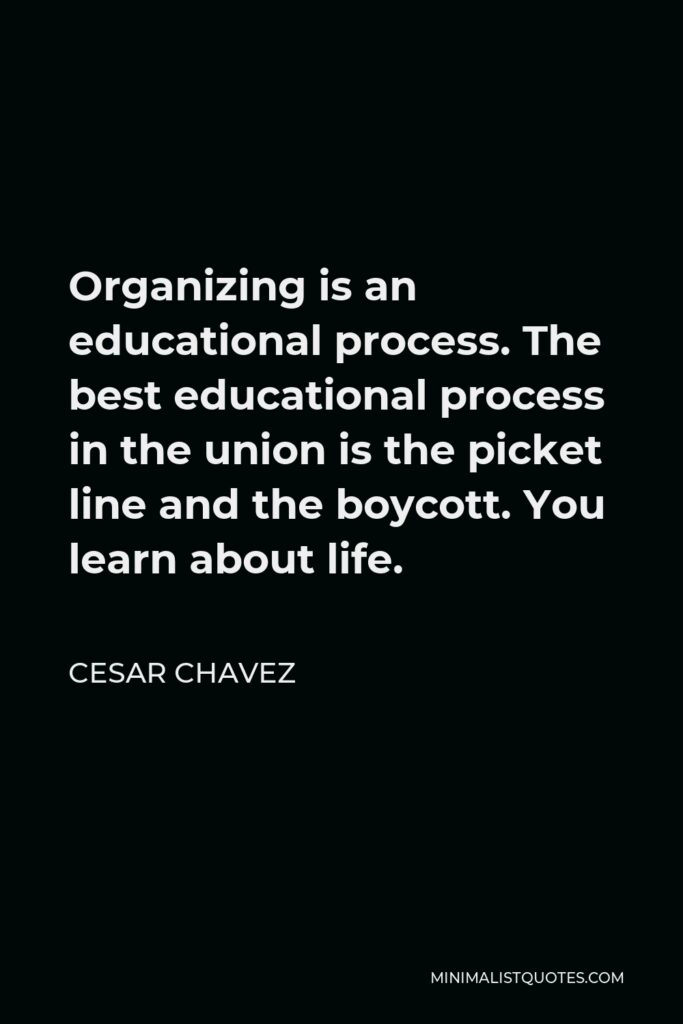 Cesar Chavez Quote - Organizing is an educational process. The best educational process in the union is the picket line and the boycott. You learn about life.