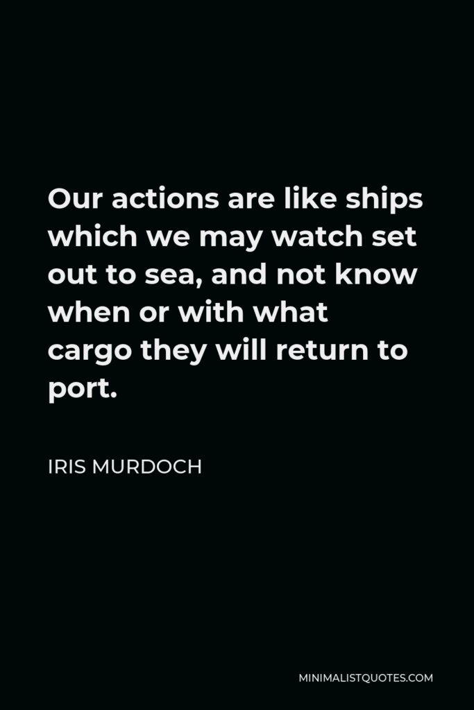 Iris Murdoch Quote - Our actions are like ships which we may watch set out to sea, and not know when or with what cargo they will return to port.