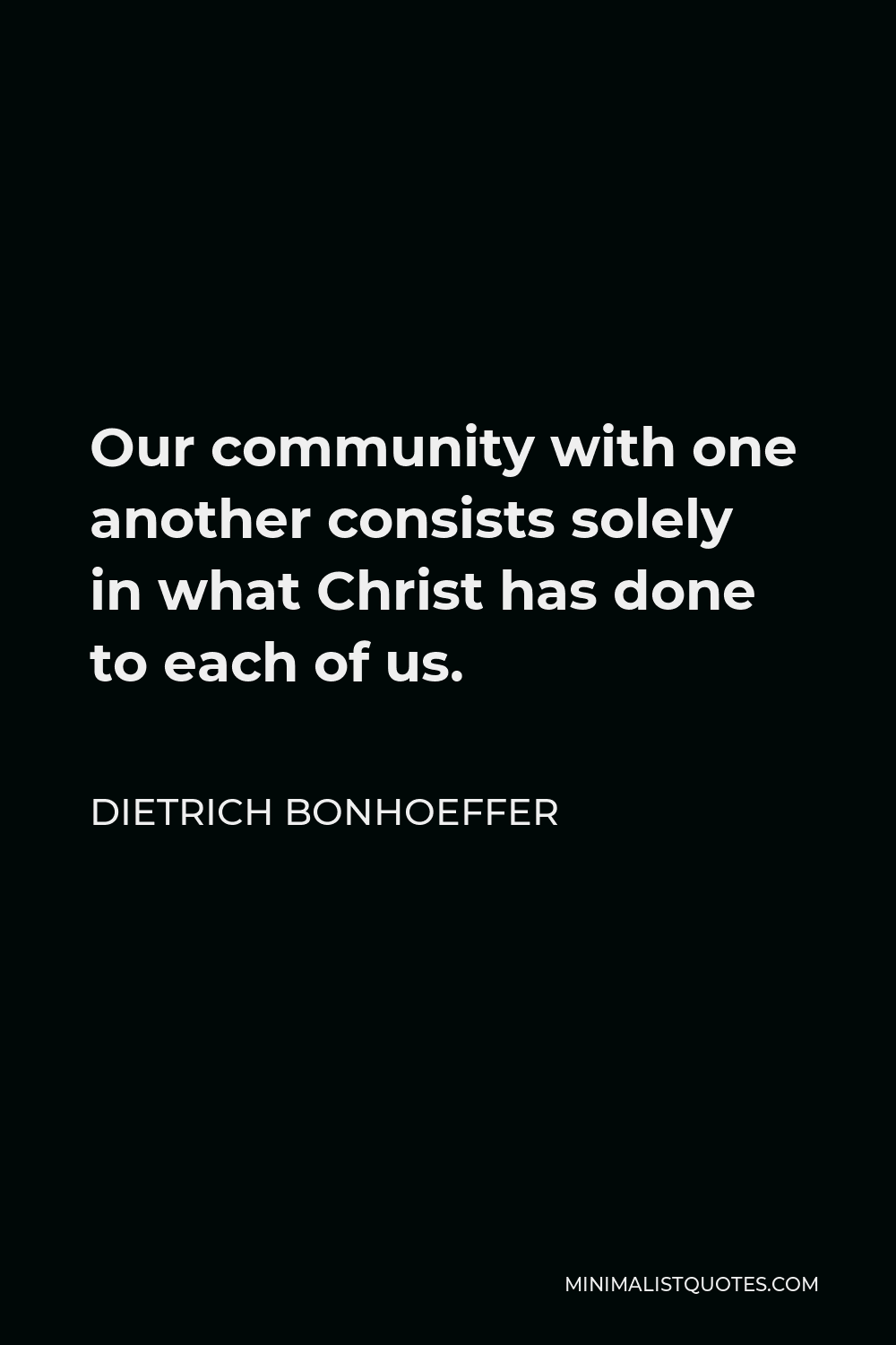 Dietrich Bonhoeffer Quote - Our community with one another consists solely in what Christ has done to each of us.