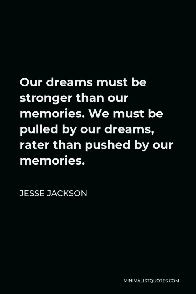 Jesse Jackson Quote - Our dreams must be stronger than our memories. We must be pulled by our dreams, rater than pushed by our memories.