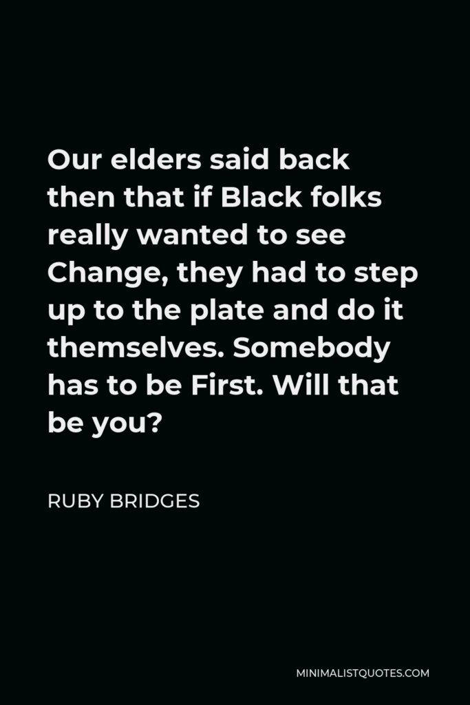 Ruby Bridges Quote - Our elders said back then that if Black folks really wanted to see Change, they had to step up to the plate and do it themselves. Somebody has to be First. Will that be you?