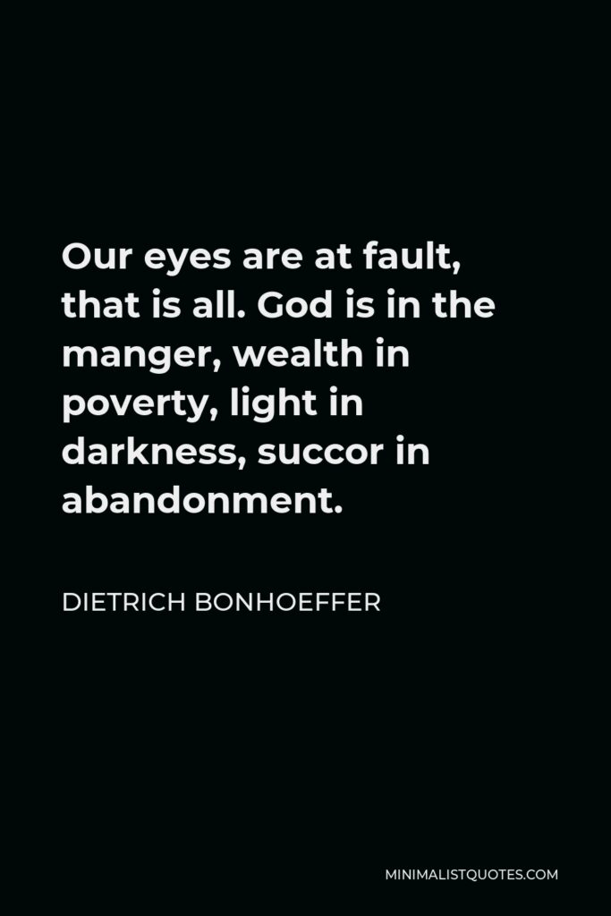 Dietrich Bonhoeffer Quote - Our eyes are at fault, that is all. God is in the manger, wealth in poverty, light in darkness, succor in abandonment.