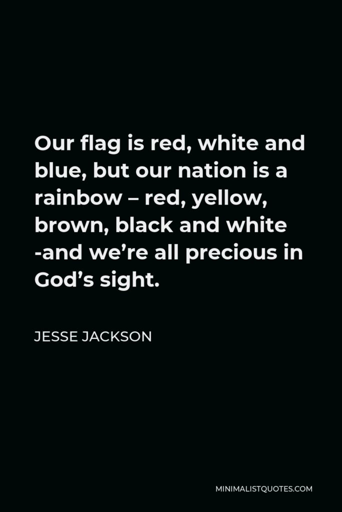 Jesse Jackson Quote - Our flag is red, white and blue, but our nation is a rainbow — red, yellow, brown, black and white — and we're all precious in God's sight.