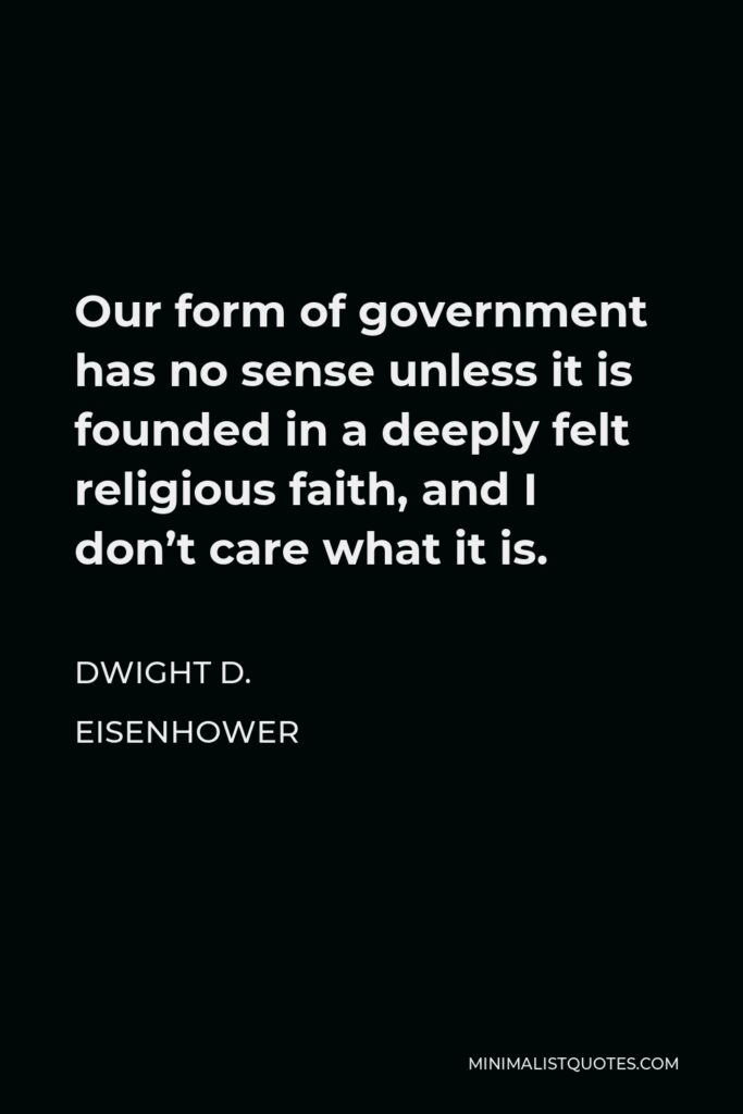 Dwight D. Eisenhower Quote - Our form of government has no sense unless it is founded in a deeply felt religious faith, and I don't care what it is.