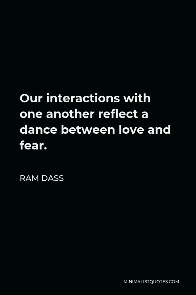 Ram Dass Quote - Our interactions with one another reflect a dance between love and fear.