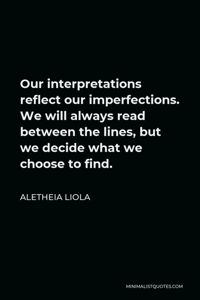 Aletheia Liola Quote - Our interpretations reflect our imperfections. We will always read between the lines, but we decide what we choose to find.