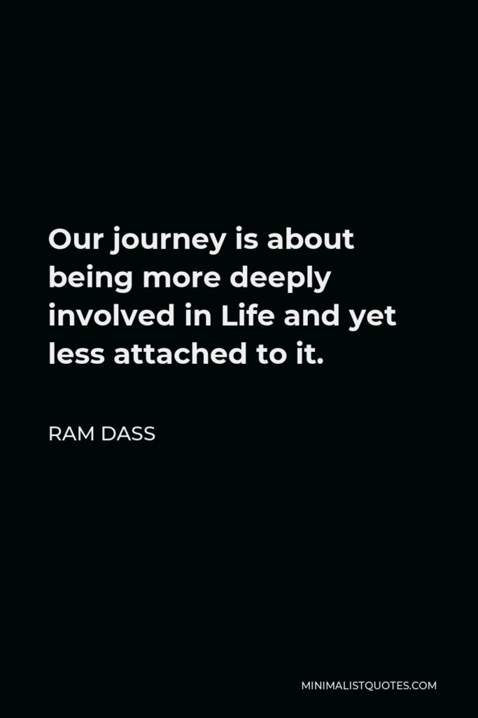 Ram Dass Quote - Our journey is about being more deeply involved in Life and yet less attached to it.