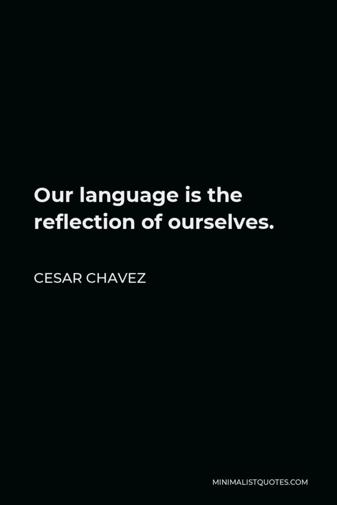 Cesar Chavez Quote - Our language is the reflection of ourselves.