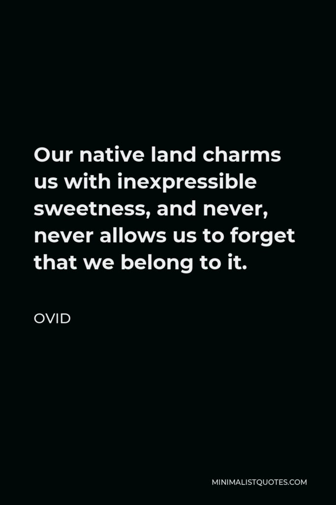 Ovid Quote - Our native land charms us with inexpressible sweetness, and never, never allows us to forget that we belong to it.