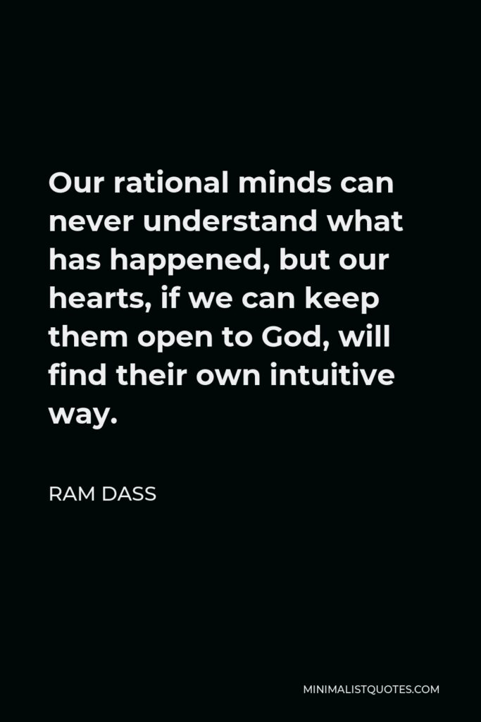 Ram Dass Quote - Our rational minds can never understand what has happened, but our hearts, if we can keep them open to God, will find their own intuitive way.