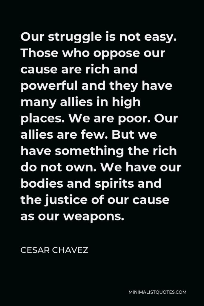 Cesar Chavez Quote - Our struggle is not easy. Those who oppose our cause are rich and powerful and they have many allies in high places. We are poor. Our allies are few. But we have something the rich do not own. We have our bodies and spirits and the justice of our cause as our weapons.