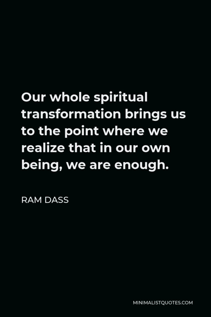 Ram Dass Quote - Our whole spiritual transformation brings us to the point where we realize that in our own being, we are enough.