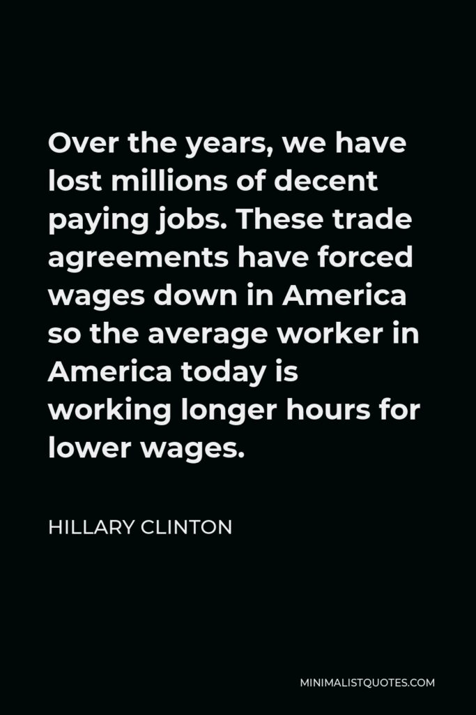 Hillary Clinton Quote - Over the years, we have lost millions of decent paying jobs. These trade agreements have forced wages down in America so the average worker in America today is working longer hours for lower wages.
