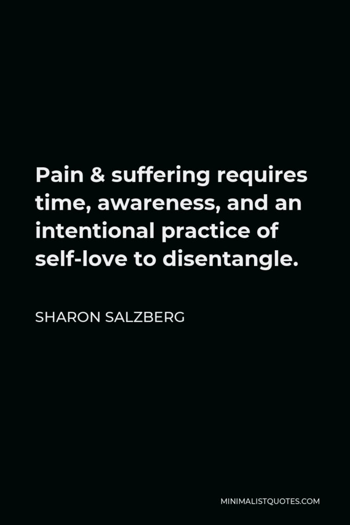 Sharon Salzberg Quote - Pain & suffering requires time, awareness, and an intentional practice of self-love to disentangle.