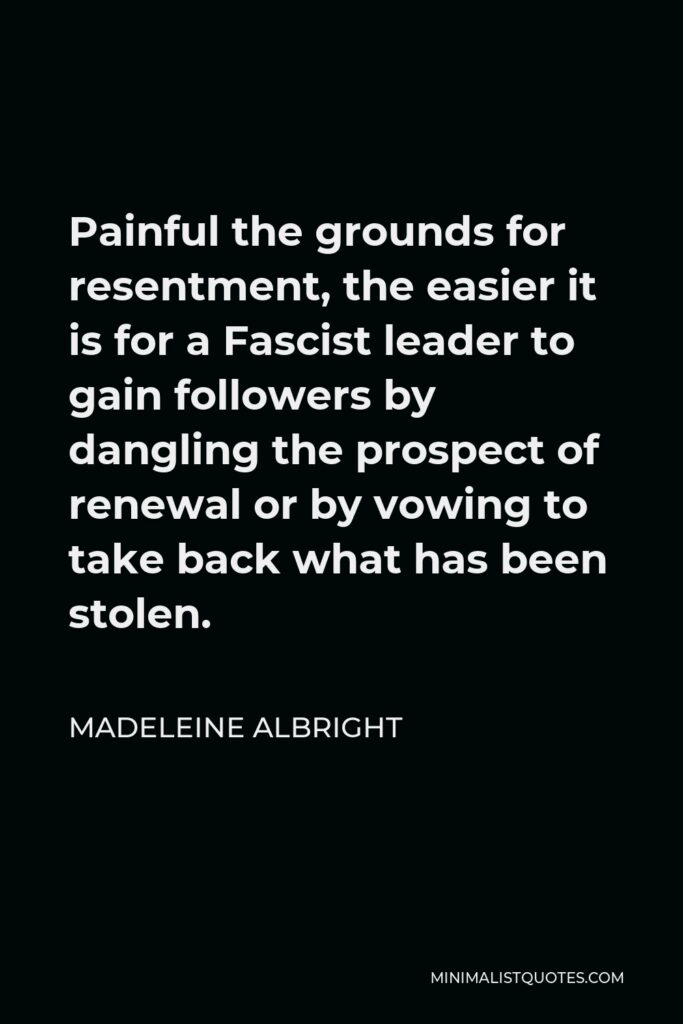 Madeleine Albright Quote - Painful the grounds for resentment, the easier it is for a Fascist leader to gain followers by dangling the prospect of renewal or by vowing to take back what has been stolen.