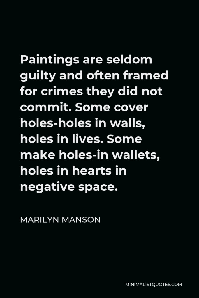 Marilyn Manson Quote - Paintings are seldom guilty and often framed for crimes they did not commit. Some cover holes-holes in walls, holes in lives. Some make holes-in wallets, holes in hearts in negative space.