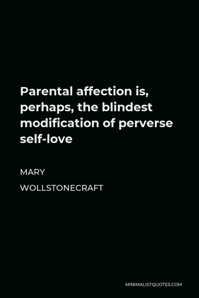 Mary Wollstonecraft Quote - Parental affection is, perhaps, the blindest modification of perverse self-love