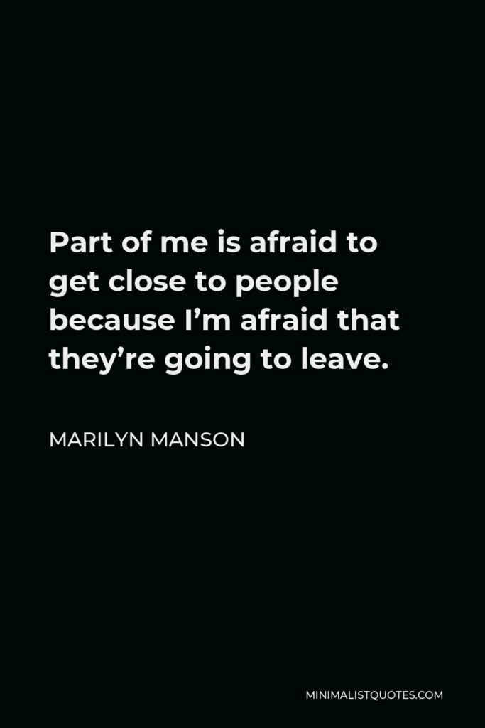 Marilyn Manson Quote - Part of me is afraid to get close to people because I'm afraid that they're going to leave.