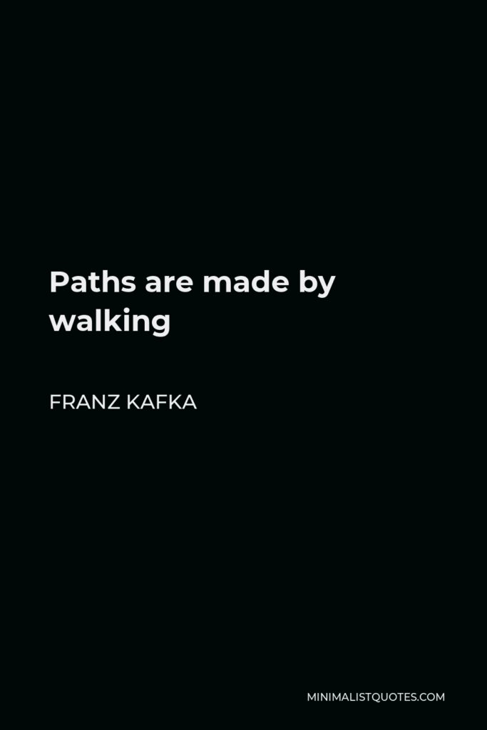 Franz Kafka Quote - Paths are made by walking