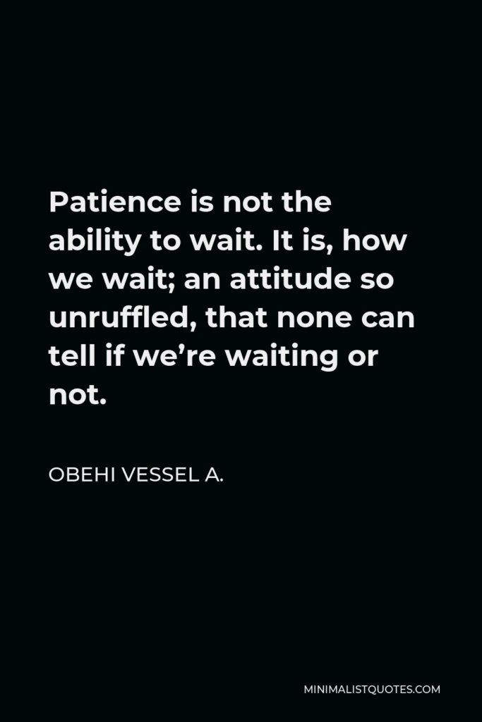 Obehi Vessel A. Quote - Patience is not the ability to wait. It is, how we wait; an attitude so unruffled, that none can tell if we're waiting or not.