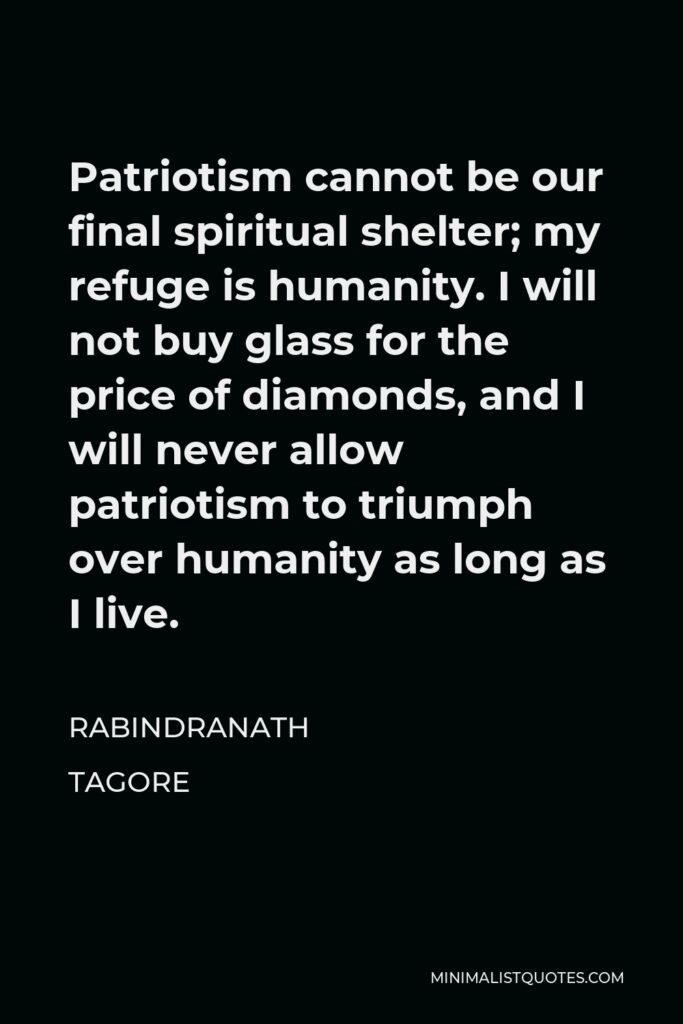 Rabindranath Tagore Quote - Patriotism cannot be our final spiritual shelter; my refuge is humanity. I will not buy glass for the price of diamonds, and I will never allow patriotism to triumph over humanity as long as I live.