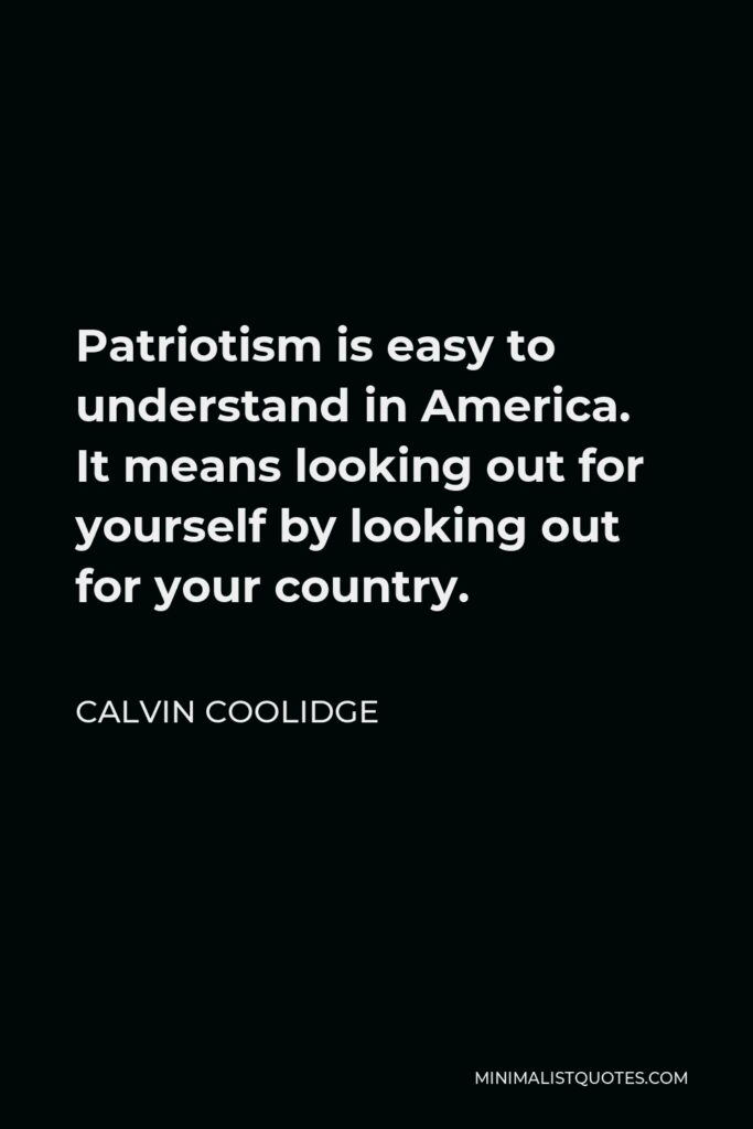 Calvin Coolidge Quote - Patriotism is easy to understand in America. It means looking out for yourself by looking out for your country.