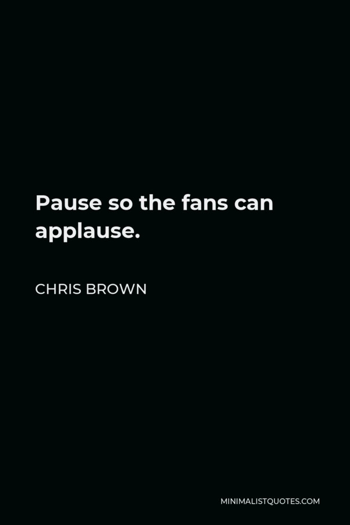 Chris Brown Quote - Pause so the fans can applause.