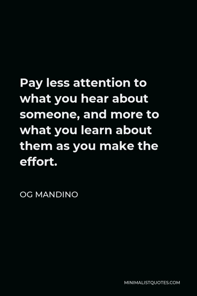 Og Mandino Quote - Pay less attention to what you hear about someone, and more to what you learn about them as you make the effort.